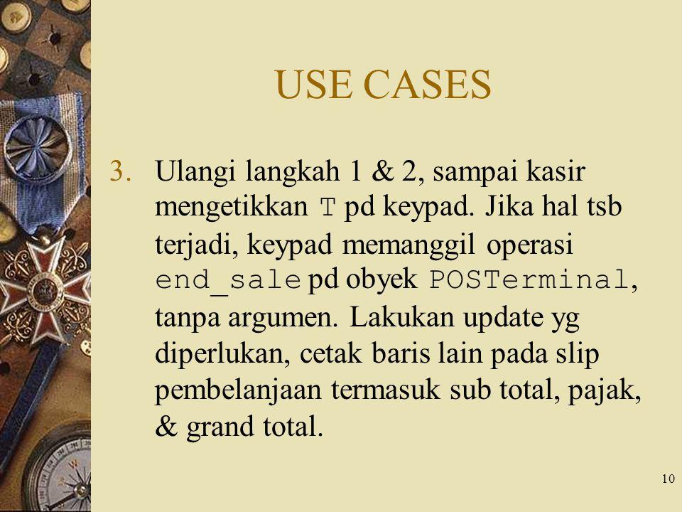 10 USE CASES 3.Ulangi langkah 1 & 2, sampai kasir mengetikkan T pd keypad. Jika hal tsb terjadi, keypad memanggil operasi end_sale pd obyek POSTermina
