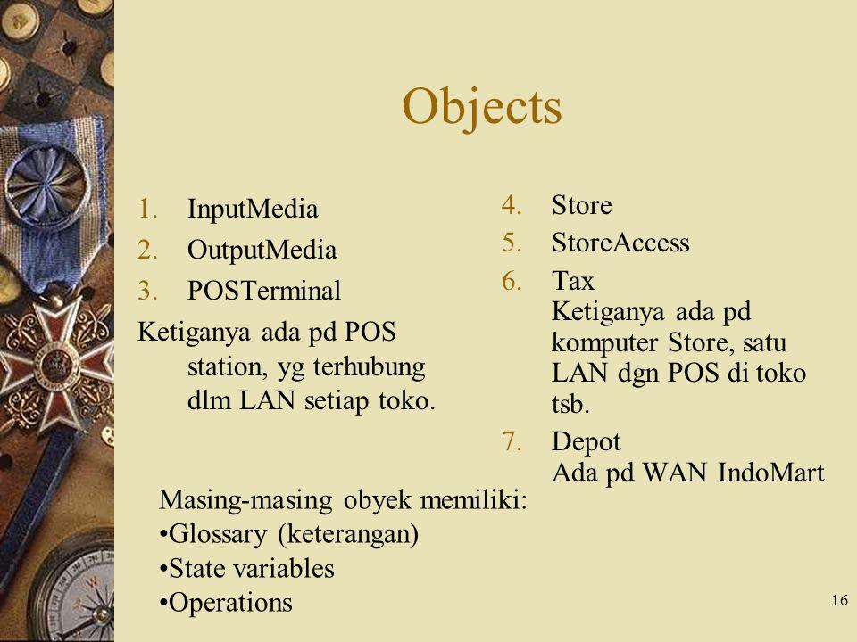16 Objects 1.InputMedia 2.OutputMedia 3.POSTerminal Ketiganya ada pd POS station, yg terhubung dlm LAN setiap toko. 4.Store 5.StoreAccess 6.Tax Ketiga