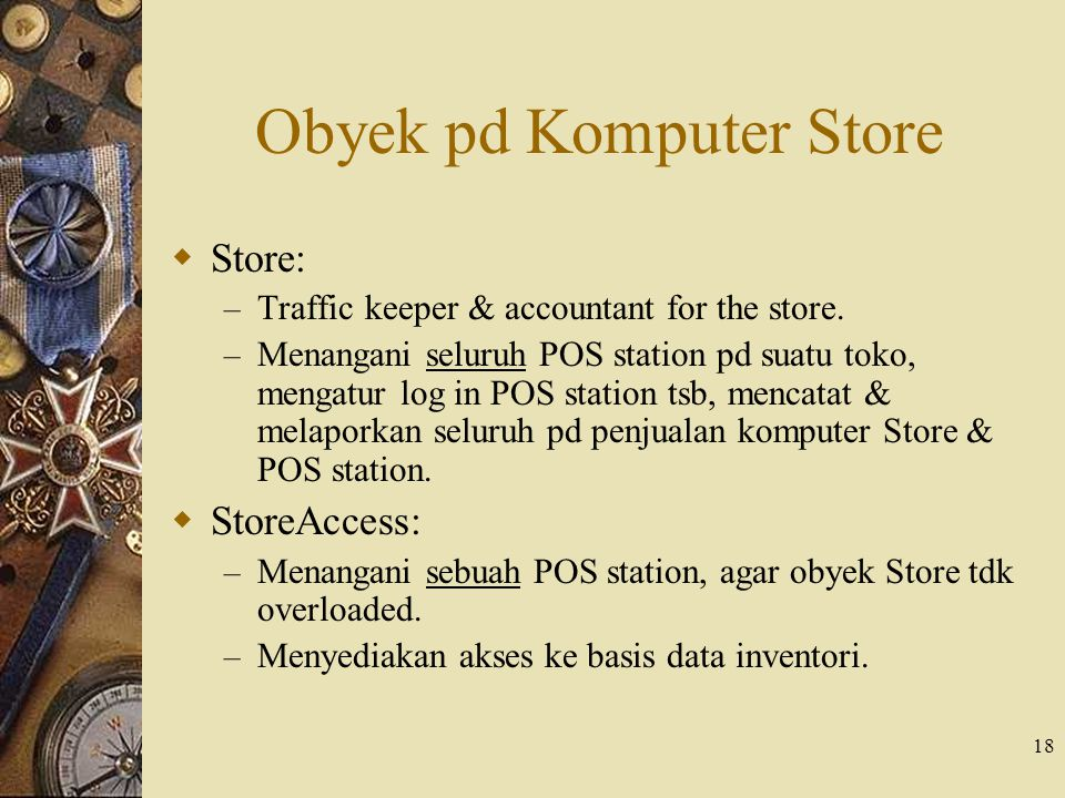 18 Obyek pd Komputer Store  Store: – Traffic keeper & accountant for the store. – Menangani seluruh POS station pd suatu toko, mengatur log in POS st