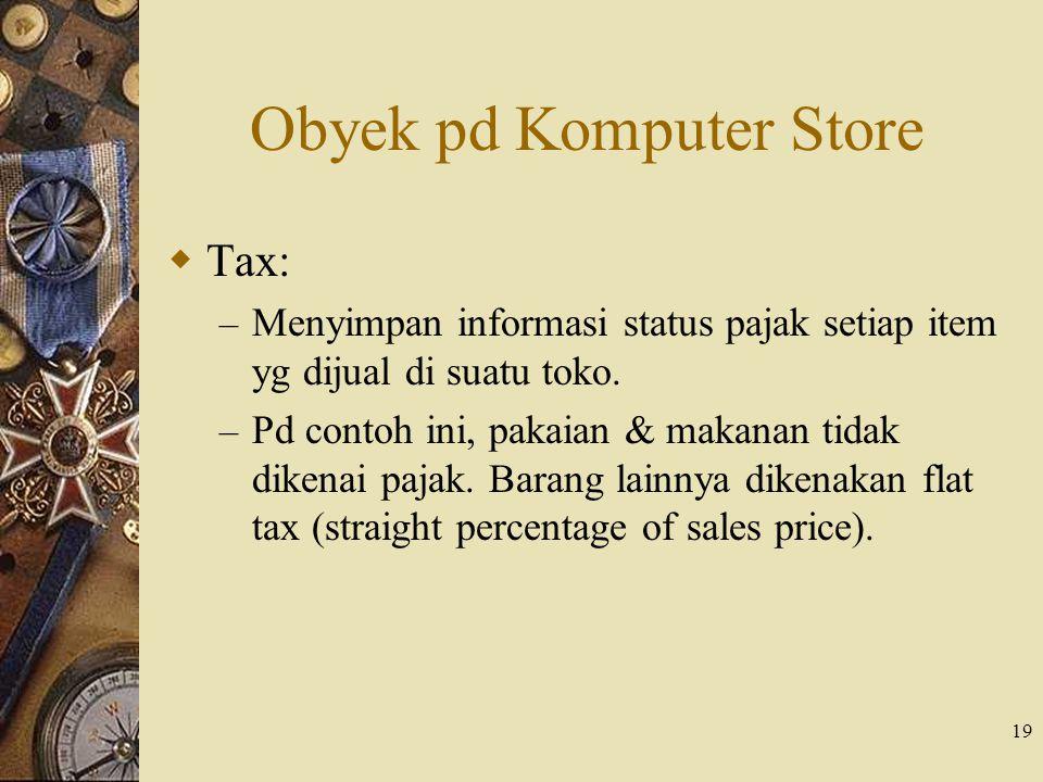 19 Obyek pd Komputer Store  Tax: – Menyimpan informasi status pajak setiap item yg dijual di suatu toko. – Pd contoh ini, pakaian & makanan tidak dik