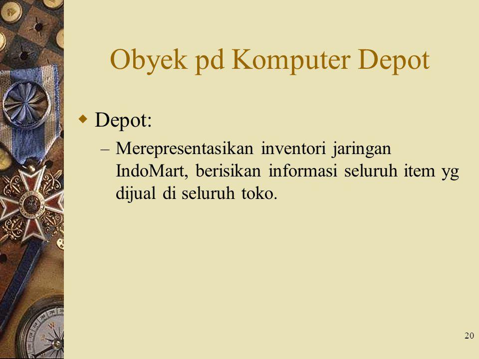 20 Obyek pd Komputer Depot  Depot: – Merepresentasikan inventori jaringan IndoMart, berisikan informasi seluruh item yg dijual di seluruh toko.
