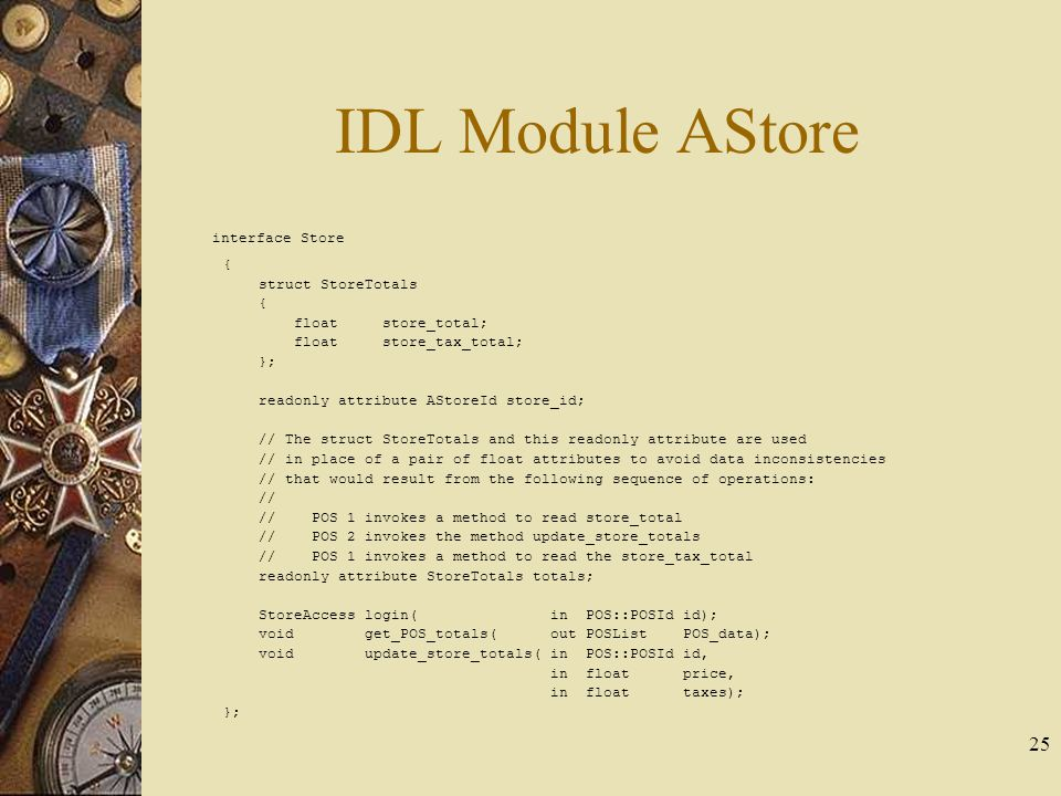 25 IDL Module AStore interface Store { struct StoreTotals { float store_total; float store_tax_total; }; readonly attribute AStoreId store_id; // The