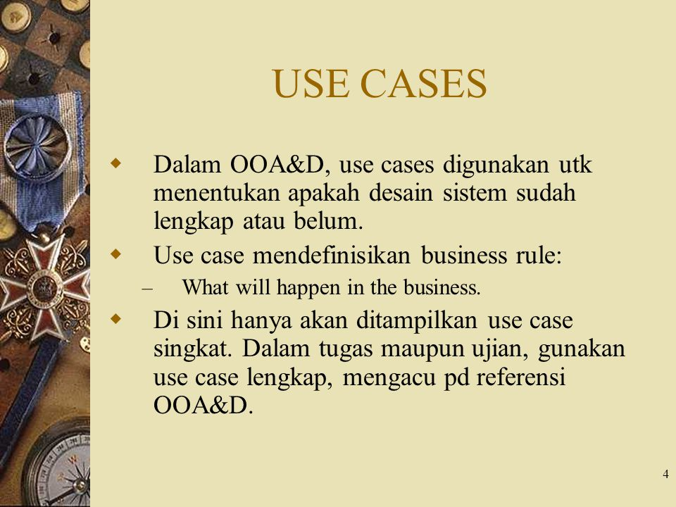 4 USE CASES  Dalam OOA&D, use cases digunakan utk menentukan apakah desain sistem sudah lengkap atau belum.  Use case mendefinisikan business rule: