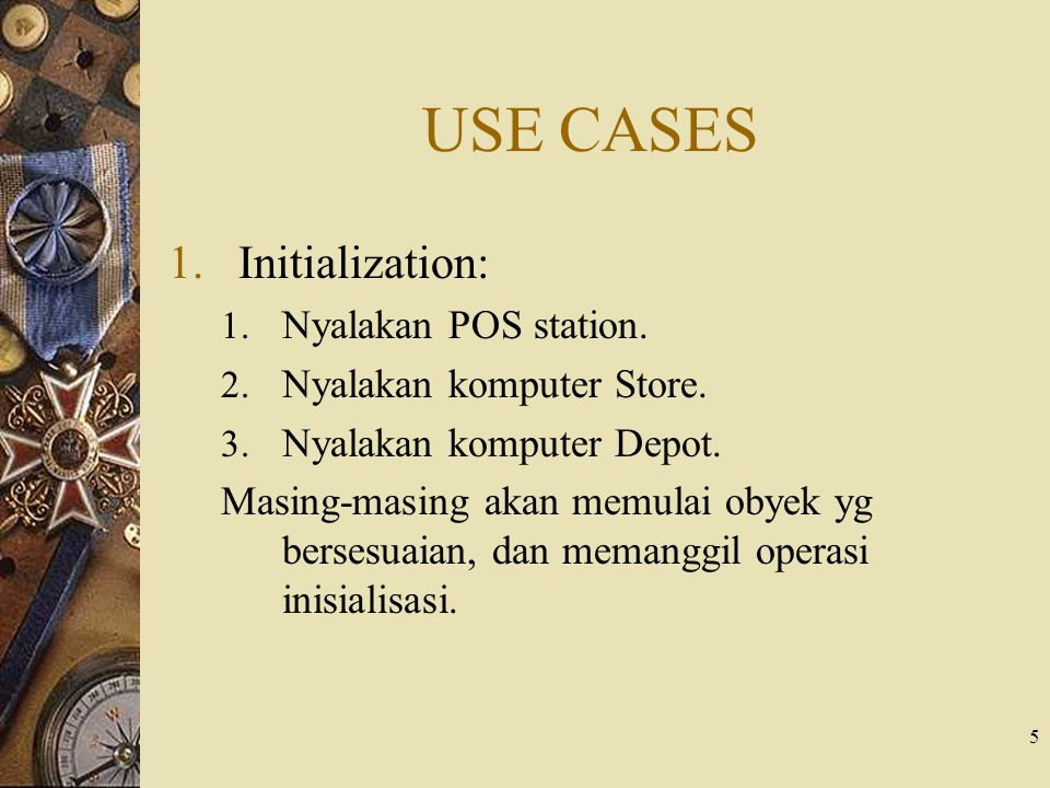 5 USE CASES 1.Initialization: 1. Nyalakan POS station. 2. Nyalakan komputer Store. 3. Nyalakan komputer Depot. Masing-masing akan memulai obyek yg ber