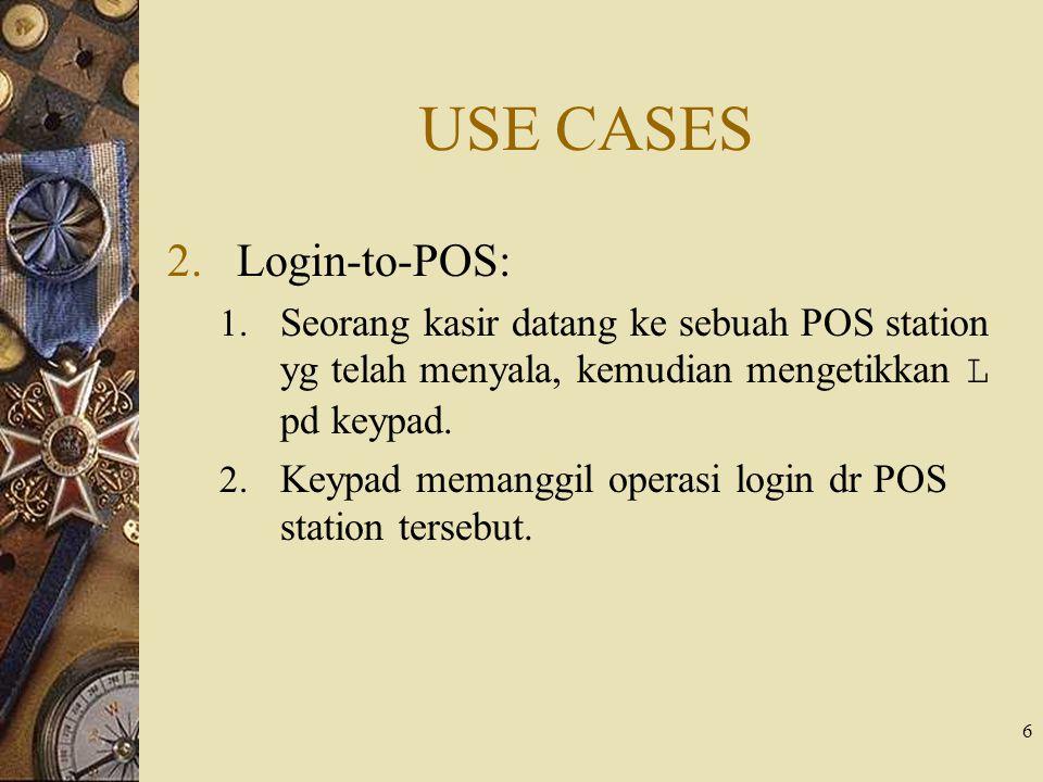 6 USE CASES 2.Login-to-POS: 1. Seorang kasir datang ke sebuah POS station yg telah menyala, kemudian mengetikkan L pd keypad. 2. Keypad memanggil oper