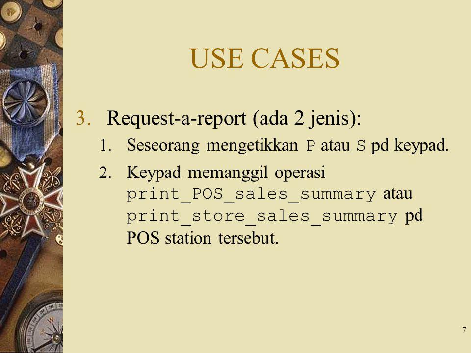 7 USE CASES 3.Request-a-report (ada 2 jenis): 1. Seseorang mengetikkan P atau S pd keypad. 2. Keypad memanggil operasi print_POS_sales_summary atau pr