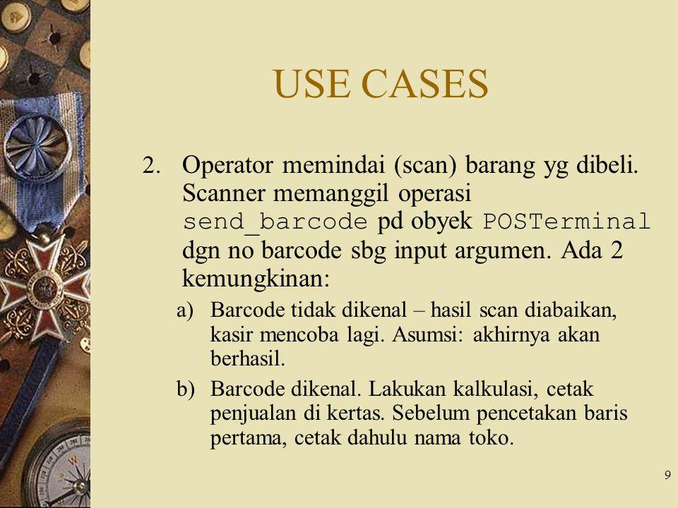 9 USE CASES 2. Operator memindai (scan) barang yg dibeli. Scanner memanggil operasi send_barcode pd obyek POSTerminal dgn no barcode sbg input argumen