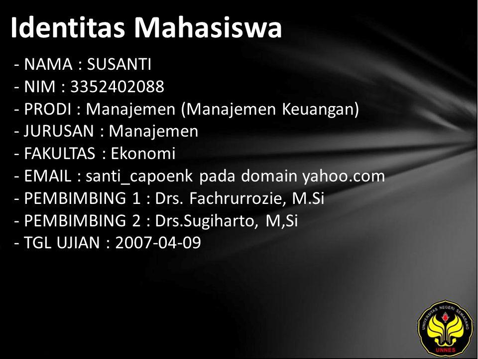 Identitas Mahasiswa - NAMA : SUSANTI - NIM : 3352402088 - PRODI : Manajemen (Manajemen Keuangan) - JURUSAN : Manajemen - FAKULTAS : Ekonomi - EMAIL : santi_capoenk pada domain yahoo.com - PEMBIMBING 1 : Drs.