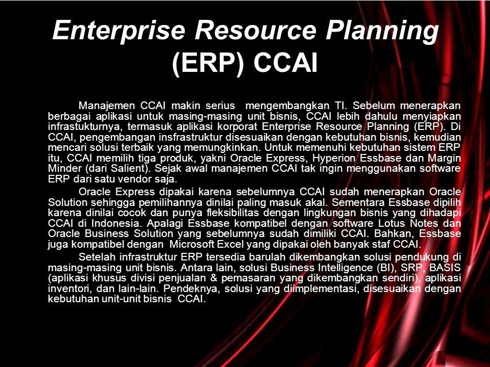 Enterprise Resource Planning (ERP) CCAI Manajemen CCAI makin serius mengembangkan TI. Sebelum menerapkan berbagai aplikasi untuk masing-masing unit bi