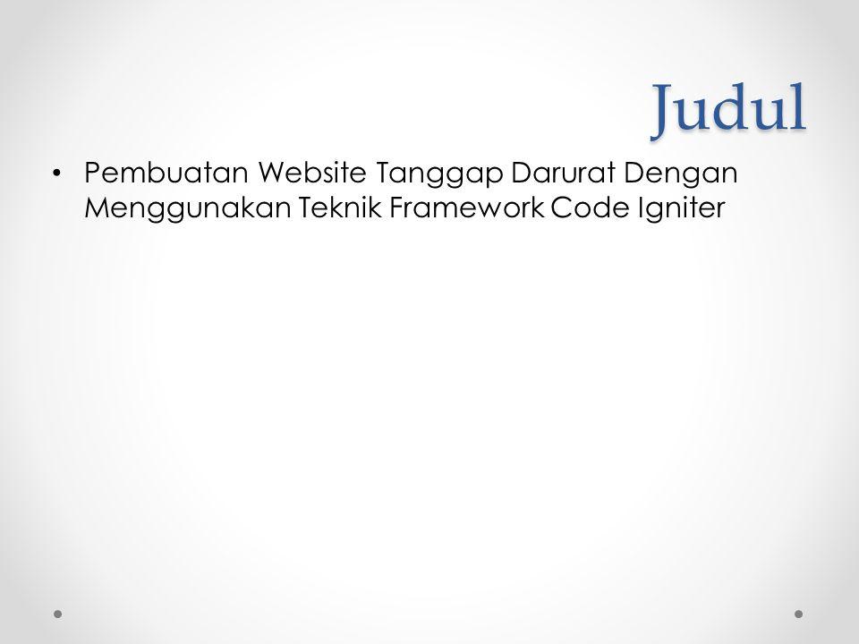 Judul • Pembuatan Website Tanggap Darurat Dengan Menggunakan Teknik Framework Code Igniter