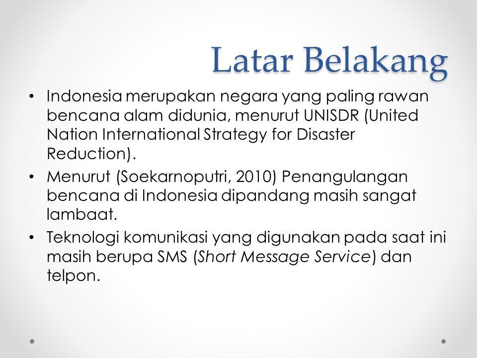 Latar Belakang • Indonesia merupakan negara yang paling rawan bencana alam didunia, menurut UNISDR (United Nation International Strategy for Disaster Reduction).