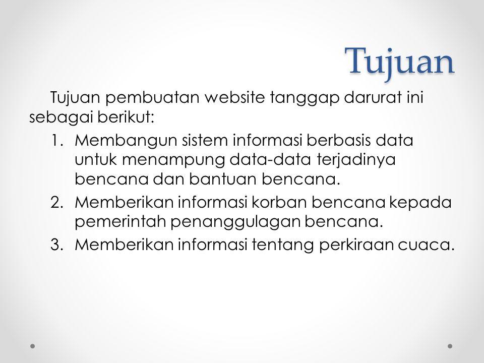 Tujuan Tujuan pembuatan website tanggap darurat ini sebagai berikut: 1.Membangun sistem informasi berbasis data untuk menampung data-data terjadinya b