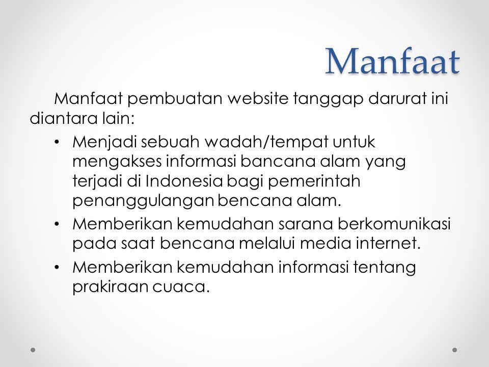 Manfaat Manfaat pembuatan website tanggap darurat ini diantara lain: • Menjadi sebuah wadah/tempat untuk mengakses informasi bancana alam yang terjadi di Indonesia bagi pemerintah penanggulangan bencana alam.
