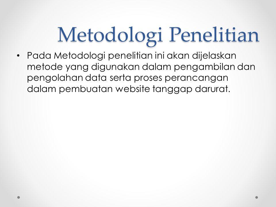Metodologi Penelitian • Pada Metodologi penelitian ini akan dijelaskan metode yang digunakan dalam pengambilan dan pengolahan data serta proses perancangan dalam pembuatan website tanggap darurat.