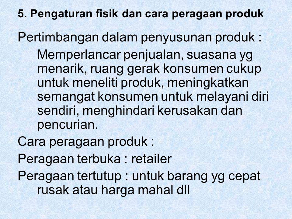 5. Pengaturan fisik dan cara peragaan produk Pertimbangan dalam penyusunan produk : Memperlancar penjualan, suasana yg menarik, ruang gerak konsumen c
