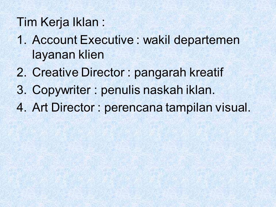 Tim Kerja Iklan : 1.Account Executive : wakil departemen layanan klien 2.Creative Director : pangarah kreatif 3.Copywriter : penulis naskah iklan. 4.A