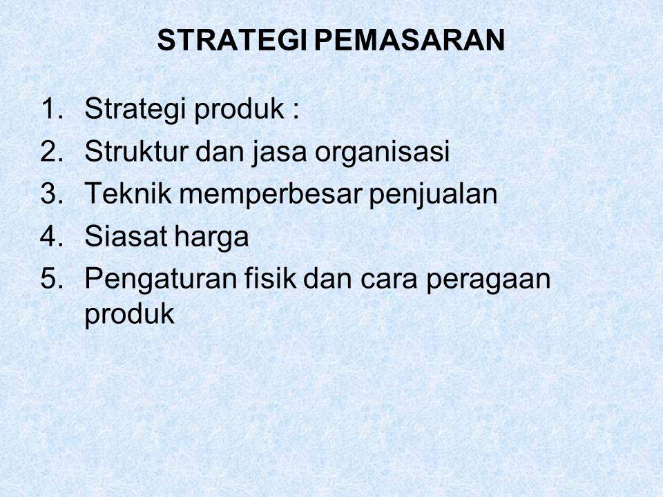 STRATEGI PEMASARAN 1.Strategi produk : 2.Struktur dan jasa organisasi 3.Teknik memperbesar penjualan 4.Siasat harga 5.Pengaturan fisik dan cara peraga