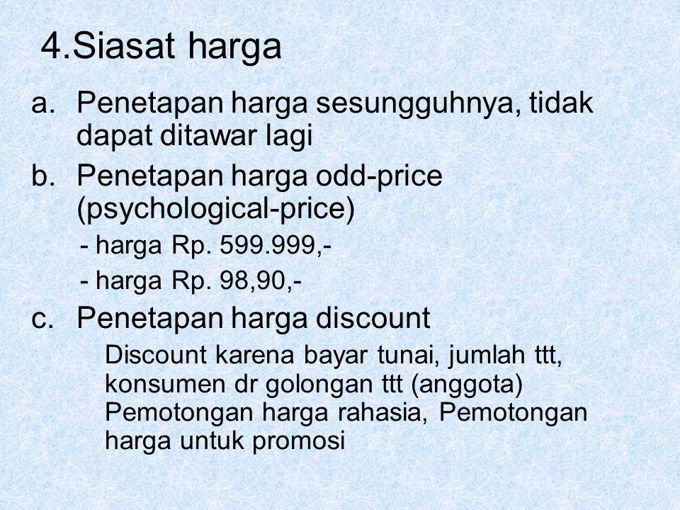 4.Siasat harga a.Penetapan harga sesungguhnya, tidak dapat ditawar lagi b.Penetapan harga odd-price (psychological-price) - harga Rp. 599.999,- - harg