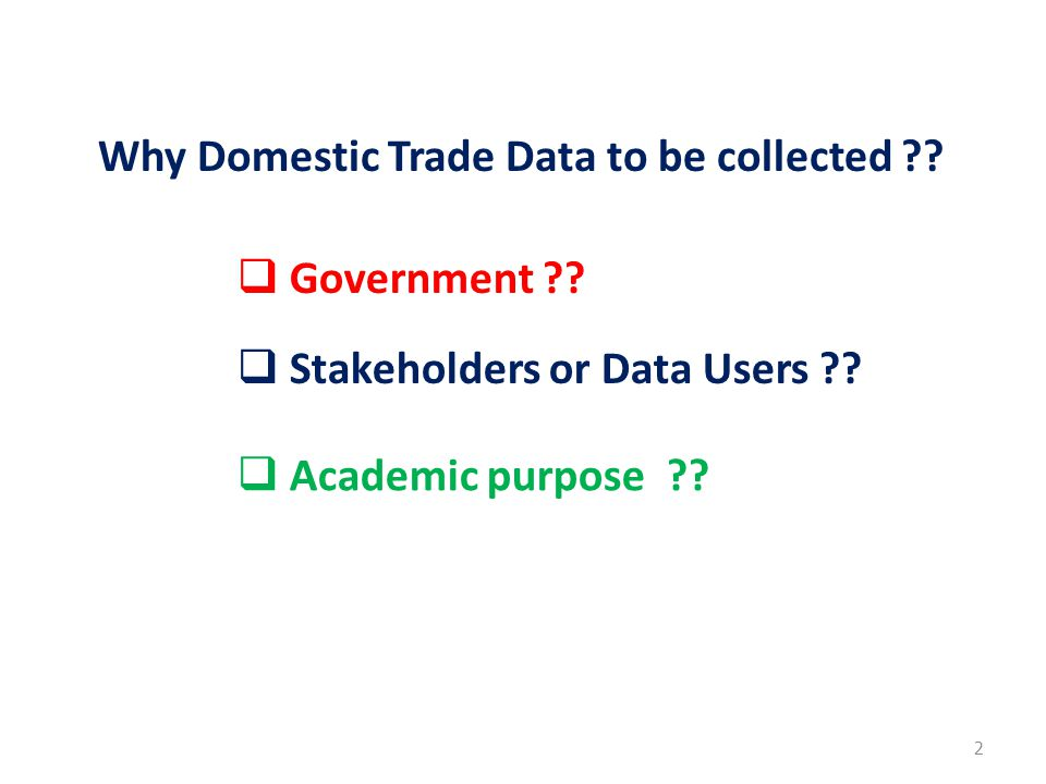 2 Why Domestic Trade Data to be collected ??  Government ??  Stakeholders or Data Users ??  Academic purpose ??
