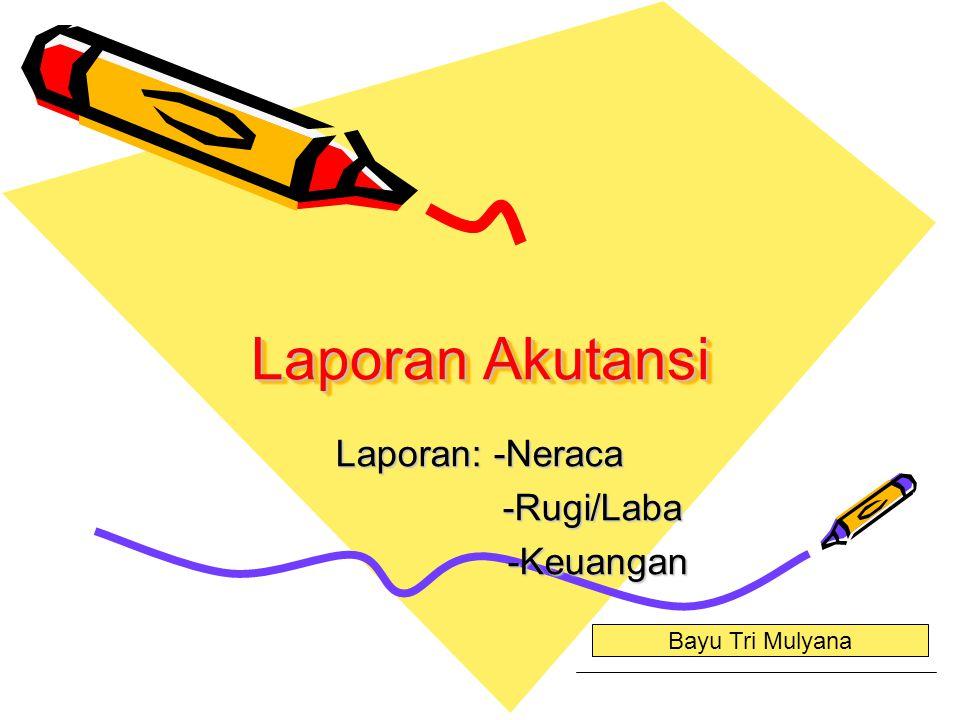 Laporan Akutansi Laporan: -Neraca -Rugi/Laba -Rugi/Laba -Keuangan -Keuangan Bayu Tri Mulyana