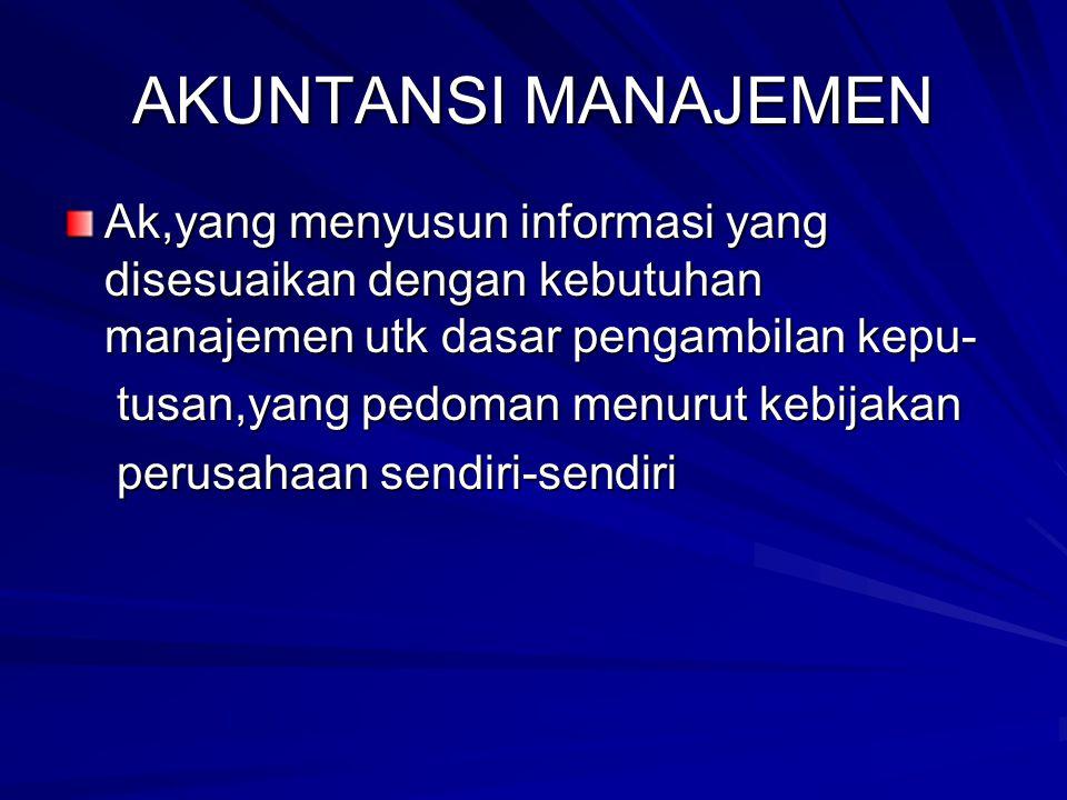 AKUNTANSI MANAJEMEN Ak,yang menyusun informasi yang disesuaikan dengan kebutuhan manajemen utk dasar pengambilan kepu- tusan,yang pedoman menurut kebi