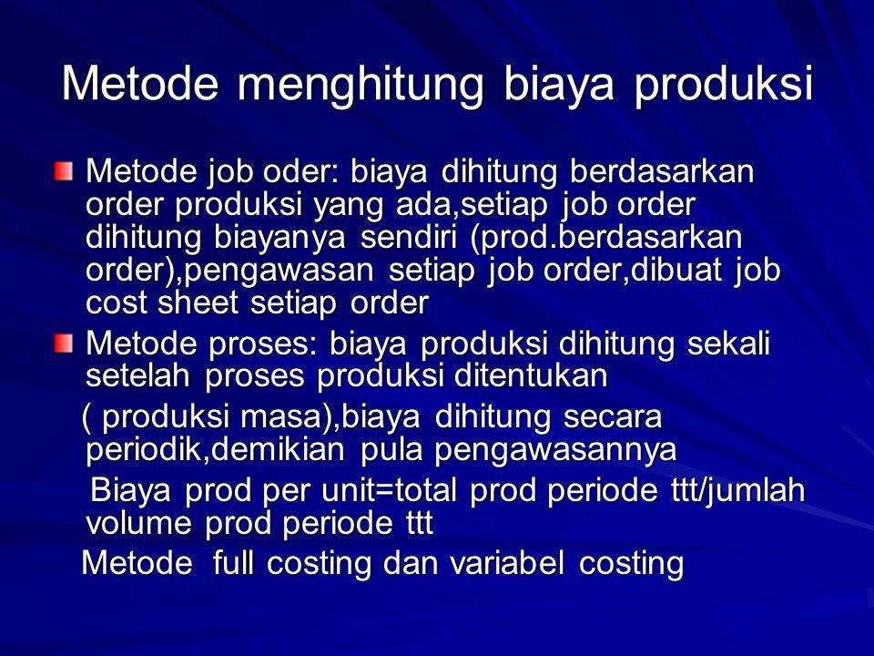 Metode menghitung biaya produksi Metode job oder: biaya dihitung berdasarkan order produksi yang ada,setiap job order dihitung biayanya sendiri (prod.