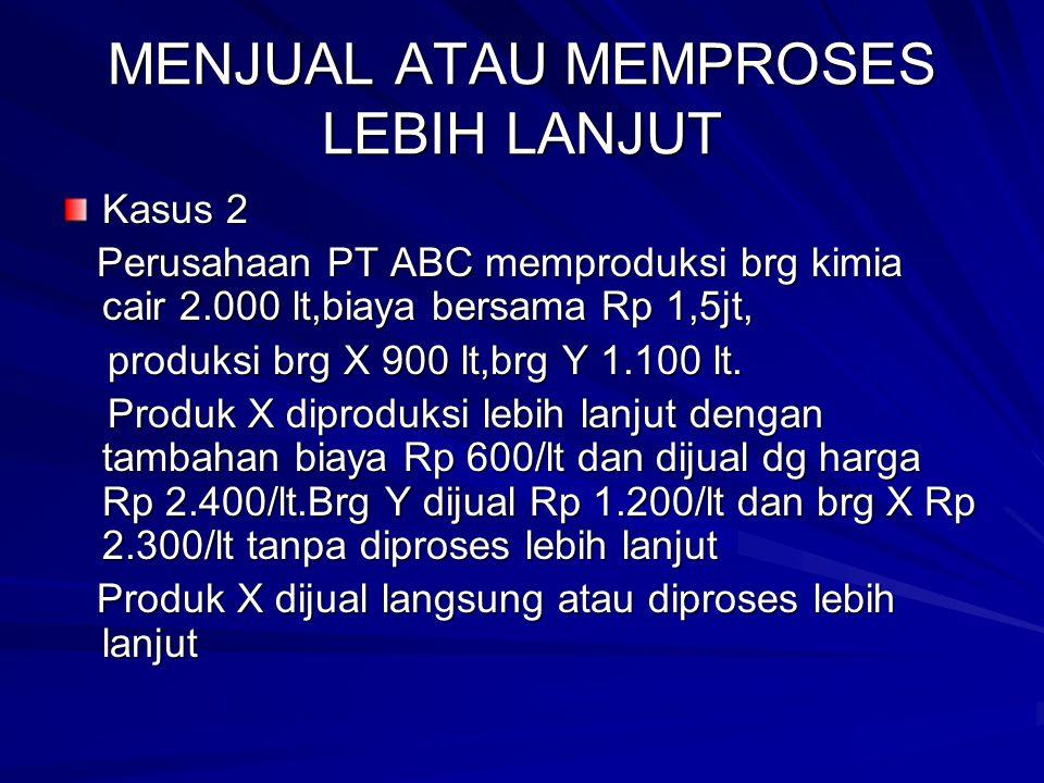 MENJUAL ATAU MEMPROSES LEBIH LANJUT Kasus 2 Perusahaan PT ABC memproduksi brg kimia cair 2.000 lt,biaya bersama Rp 1,5jt, Perusahaan PT ABC memproduks