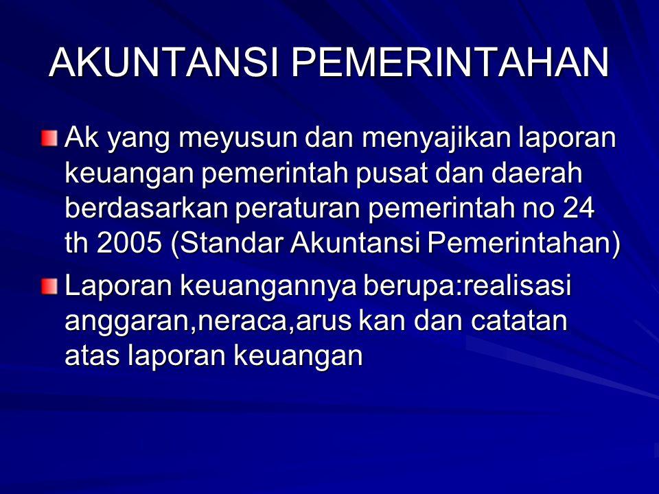 AKUNTANSI PEMERINTAHAN Ak yang meyusun dan menyajikan laporan keuangan pemerintah pusat dan daerah berdasarkan peraturan pemerintah no 24 th 2005 (Sta