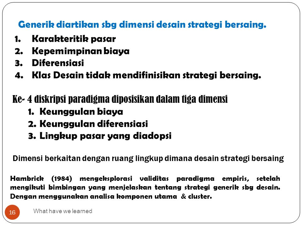 Generik diartikan sbg dimensi desain strategi bersaing. What have we learned 16 1.Karakteritik pasar 2.Kepemimpinan biaya 3.Diferensiasi 4.Klas Desain