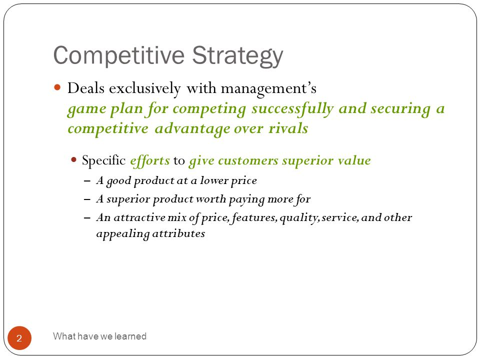 Competitive Strategy What have we learned 2  Deals exclusively with management's game plan for competing successfully and securing a competitive adva