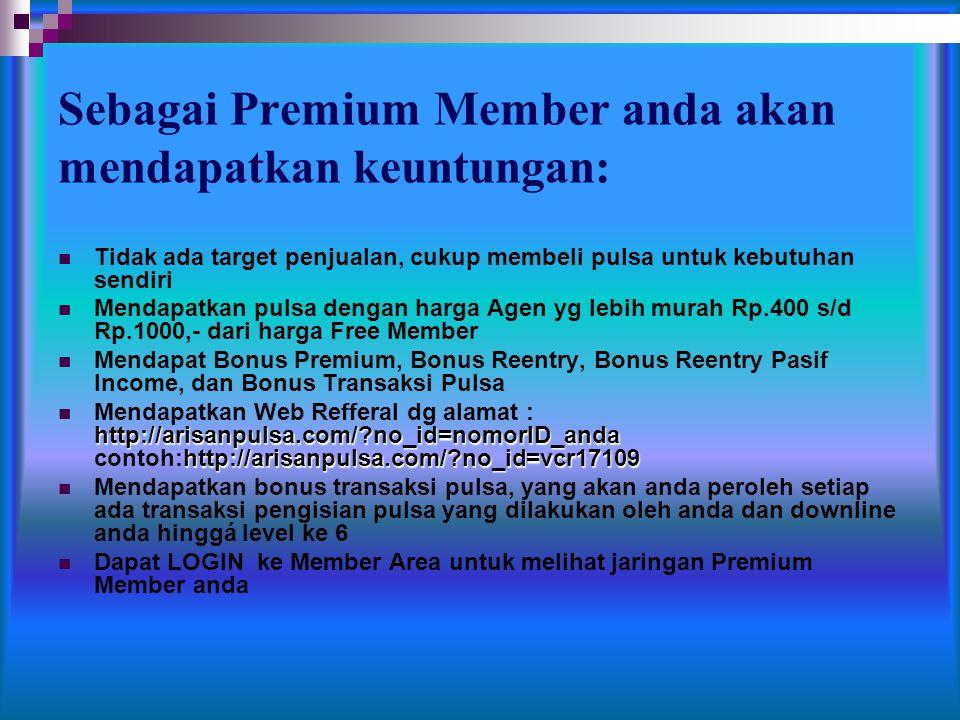 Sebagai Premium Member anda akan mendapatkan keuntungan:  Tidak ada target penjualan, cukup membeli pulsa untuk kebutuhan sendiri  Mendapatkan pulsa dengan harga Agen yg lebih murah Rp.400 s/d Rp.1000,- dari harga Free Member  Mendapat Bonus Premium, Bonus Reentry, Bonus Reentry Pasif Income, dan Bonus Transaksi Pulsa http://arisanpulsa.com/?no_id=nomorID_anda http://arisanpulsa.com/?no_id=vcr17109  Mendapatkan Web Refferal dg alamat : http://arisanpulsa.com/?no_id=nomorID_anda contoh:http://arisanpulsa.com/?no_id=vcr17109  Mendapatkan bonus transaksi pulsa, yang akan anda peroleh setiap ada transaksi pengisian pulsa yang dilakukan oleh anda dan downline anda hinggá level ke 6  Dapat LOGIN ke Member Area untuk melihat jaringan Premium Member anda