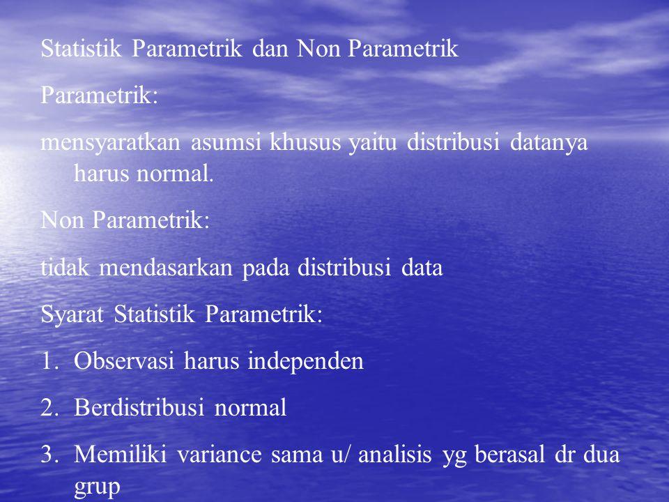 Statistik Parametrik dan Non Parametrik Parametrik: mensyaratkan asumsi khusus yaitu distribusi datanya harus normal. Non Parametrik: tidak mendasarka