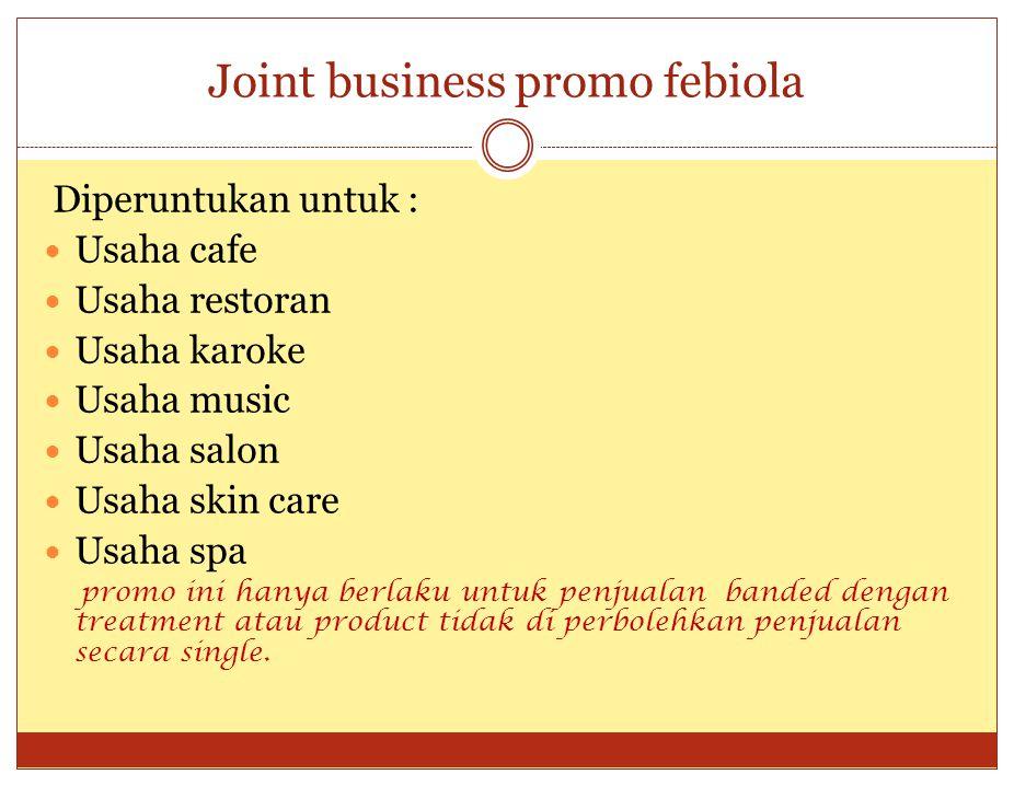 Joint business promo febiola Diperuntukan untuk :  Usaha cafe  Usaha restoran  Usaha karoke  Usaha music  Usaha salon  Usaha skin care  Usaha s