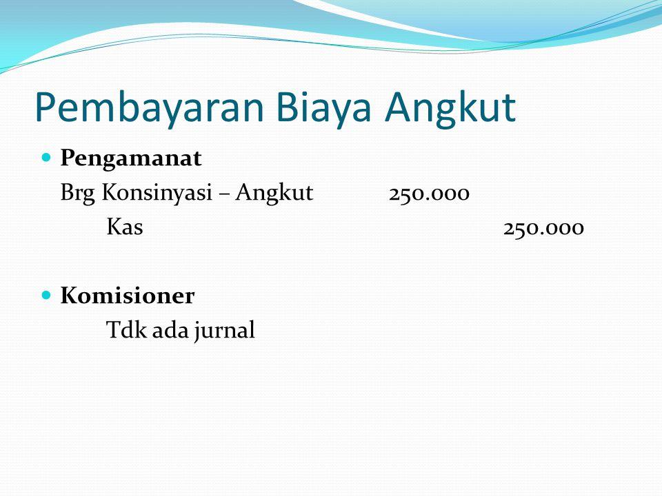 Pembayaran Biaya Angkut  Pengamanat Brg Konsinyasi – Angkut 250.000 Kas250.000  Komisioner Tdk ada jurnal