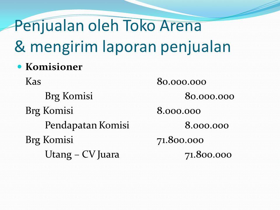Penjualan oleh Toko Arena & mengirim laporan penjualan  Komisioner Kas80.000.000 Brg Komisi80.000.000 Brg Komisi8.000.000 Pendapatan Komisi8.000.000