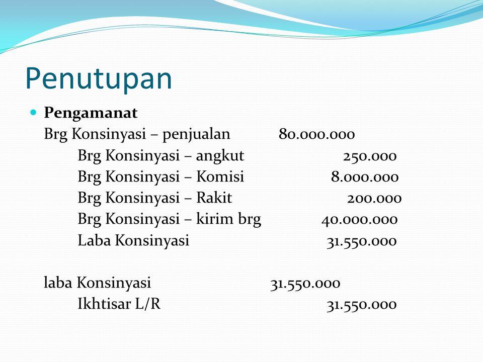 Penutupan  Pengamanat Brg Konsinyasi – penjualan 80.000.000 Brg Konsinyasi – angkut 250.000 Brg Konsinyasi – Komisi 8.000.000 Brg Konsinyasi – Rakit