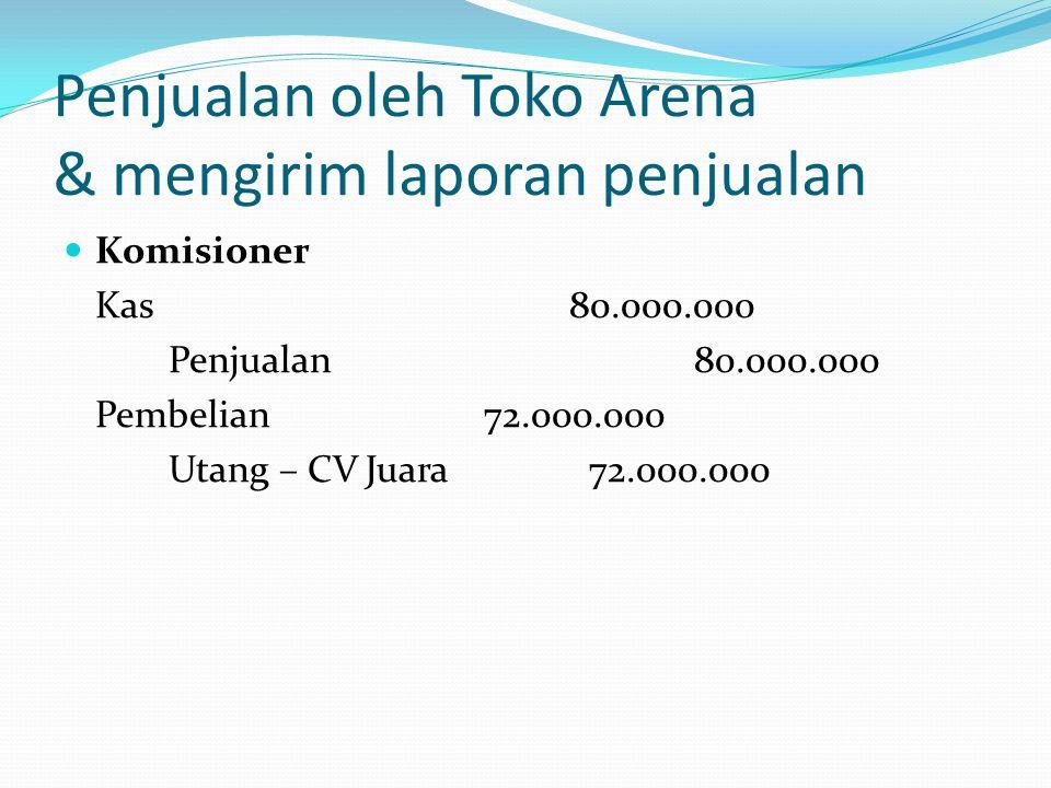 Penjualan oleh Toko Arena & mengirim laporan penjualan  Komisioner Kas 80.000.000 Penjualan80.000.000 Pembelian72.000.000 Utang – CV Juara72.000.000