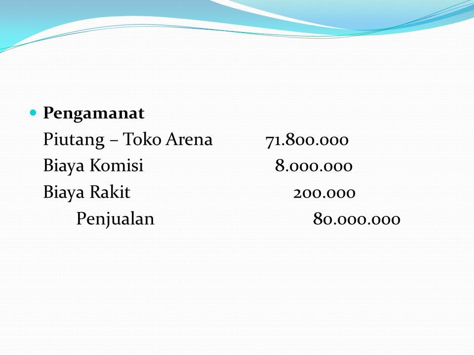  Pengamanat Piutang – Toko Arena71.800.000 Biaya Komisi 8.000.000 Biaya Rakit 200.000 Penjualan80.000.000