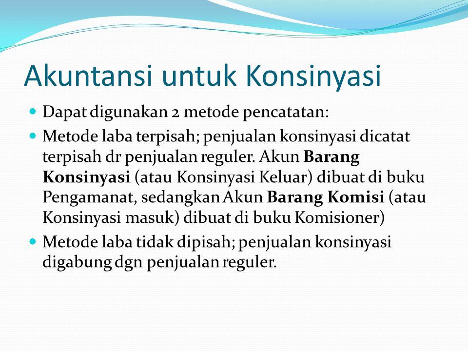 Akuntansi untuk Konsinyasi  Dapat digunakan 2 metode pencatatan:  Metode laba terpisah; penjualan konsinyasi dicatat terpisah dr penjualan reguler.