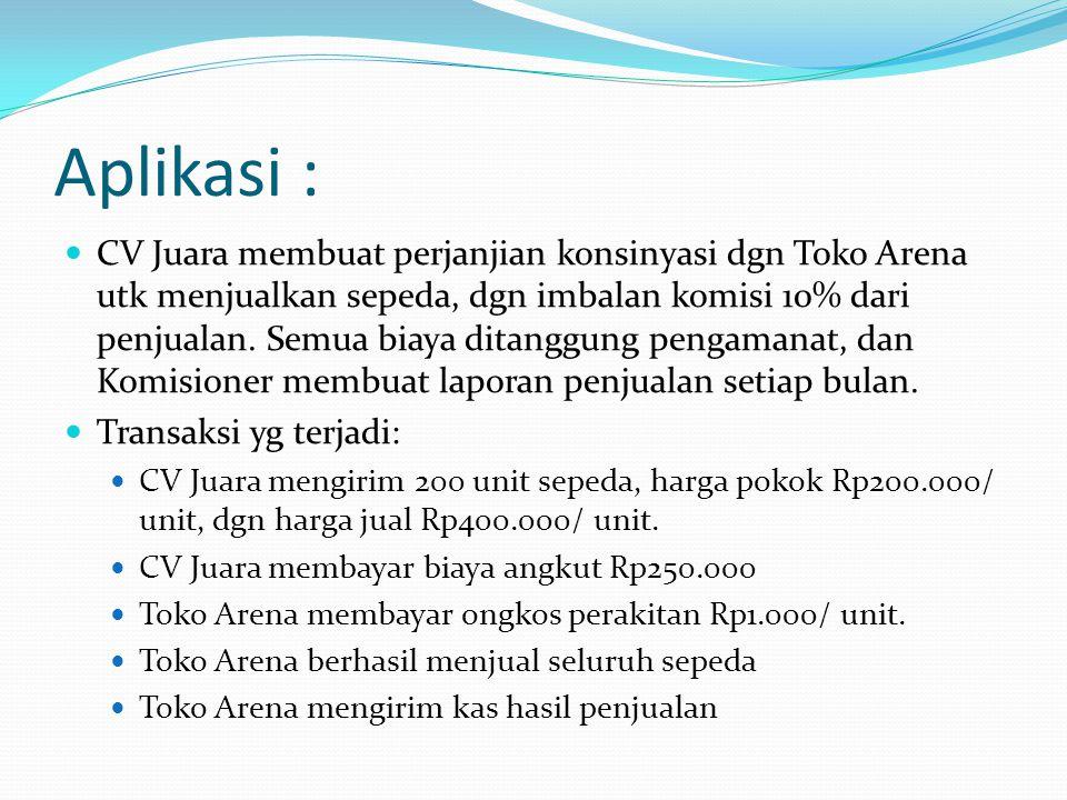 Aplikasi :  CV Juara membuat perjanjian konsinyasi dgn Toko Arena utk menjualkan sepeda, dgn imbalan komisi 10% dari penjualan. Semua biaya ditanggun