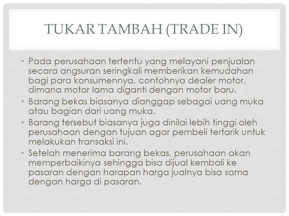 TUKAR TAMBAH (TRADE IN) • Pada perusahaan tertentu yang melayani penjualan secara angsuran seringkali memberikan kemudahan bagi para konsumennya, cont