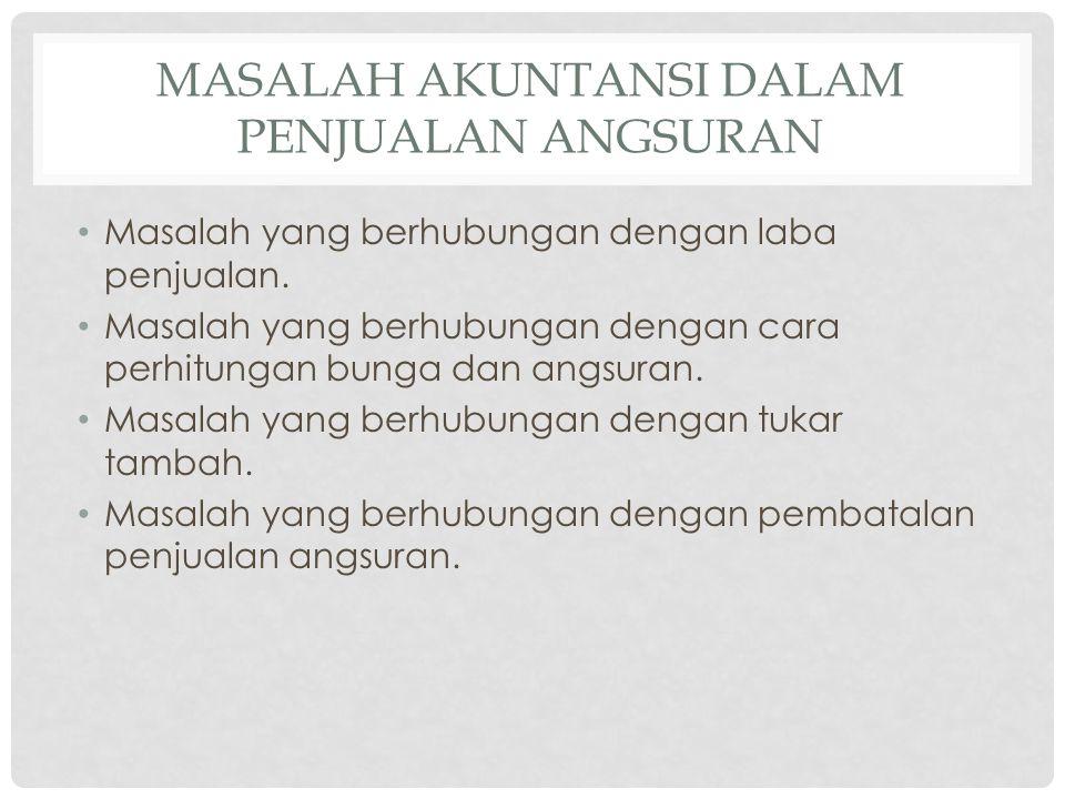 MASALAH AKUNTANSI DALAM PENJUALAN ANGSURAN • Masalah yang berhubungan dengan laba penjualan. • Masalah yang berhubungan dengan cara perhitungan bunga