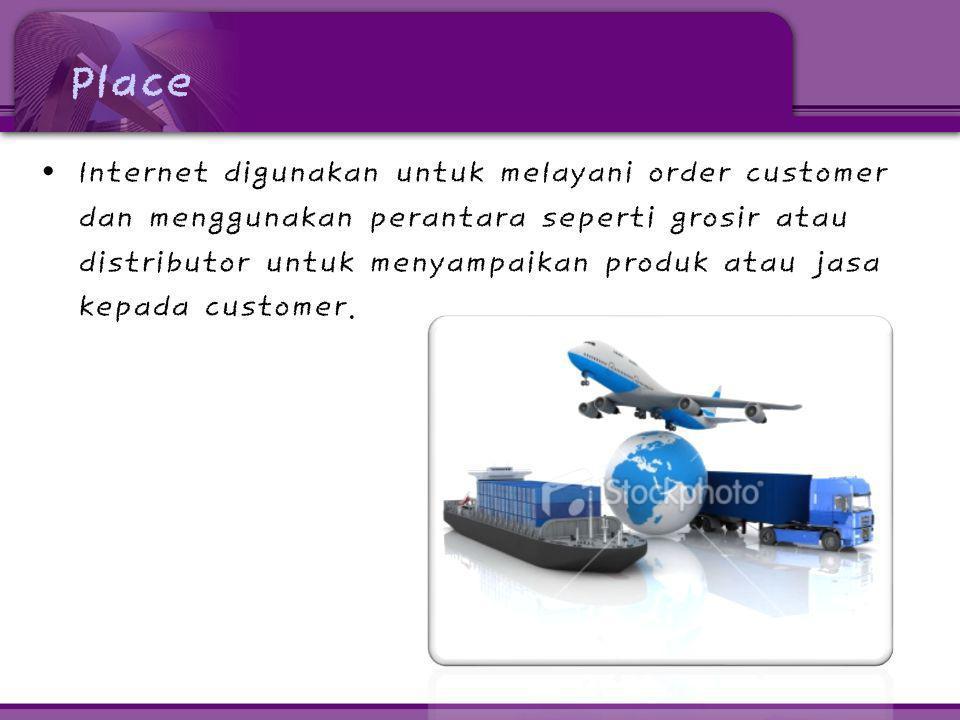 Place • Internet digunakan untuk melayani order customer dan menggunakan perantara seperti grosir atau distributor untuk menyampaikan produk atau jasa