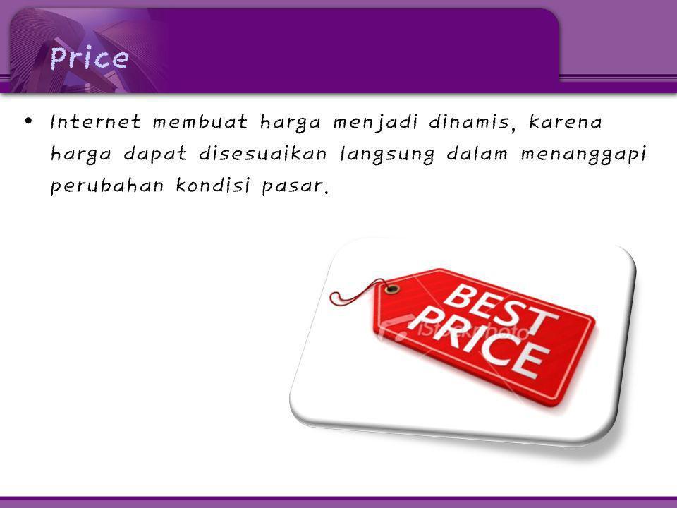 Price • Internet membuat harga menjadi dinamis, karena harga dapat disesuaikan langsung dalam menanggapi perubahan kondisi pasar.