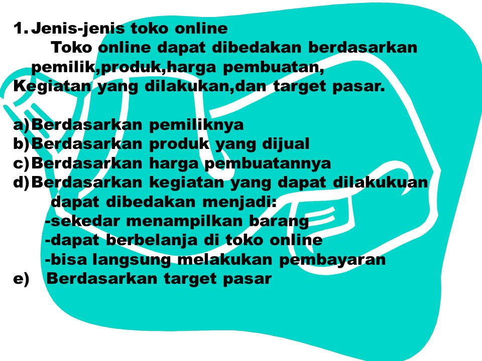 1.Jenis-jenis toko online Toko online dapat dibedakan berdasarkan pemilik,produk,harga pembuatan, Kegiatan yang dilakukan,dan target pasar.