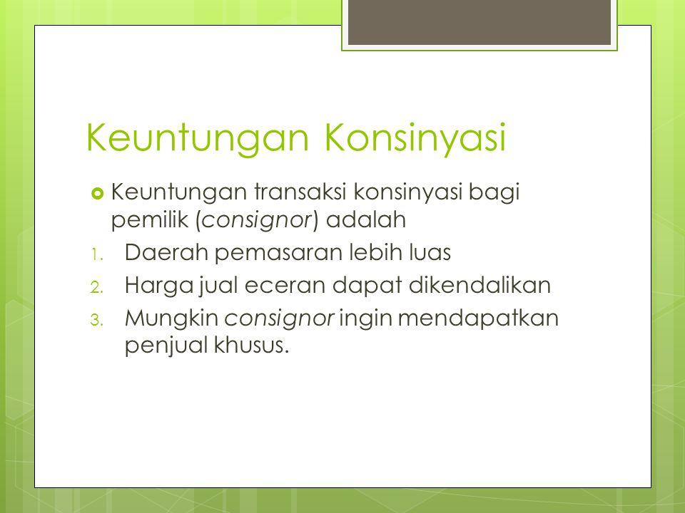 Keuntungan Konsinyasi  Keuntungan transaksi konsinyasi bagi komisioner (consignee) adalah 1.