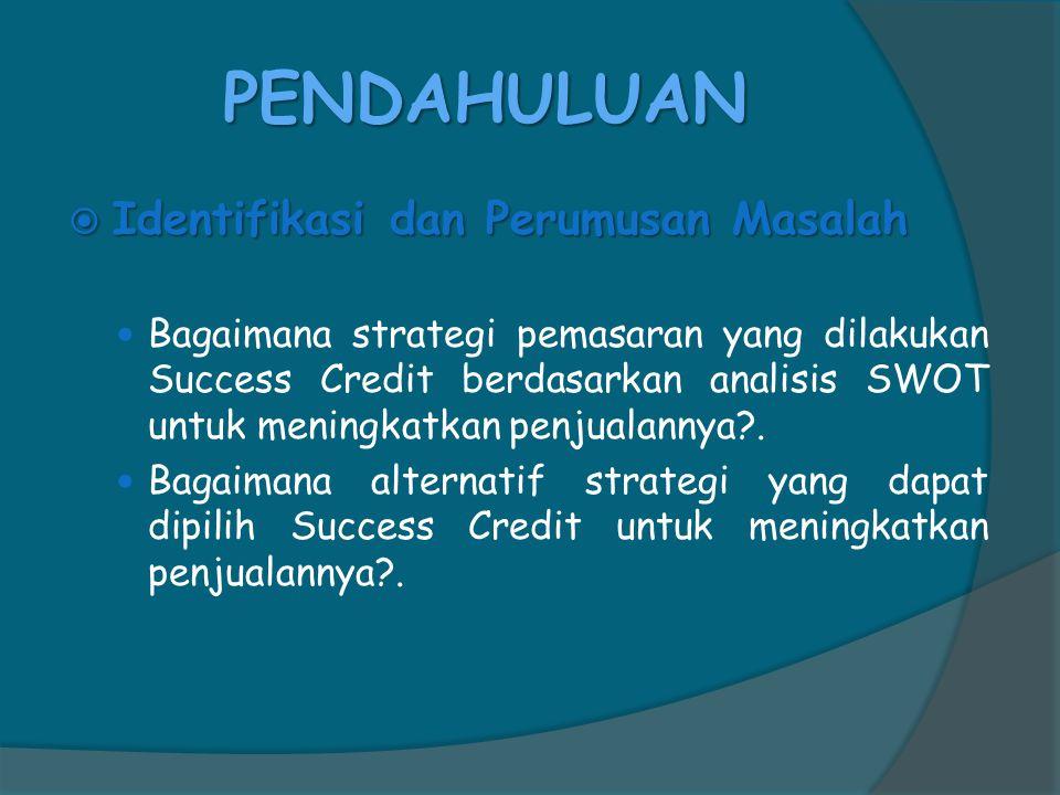 PENDAHULUAN  Identifikasi dan Perumusan Masalah  Bagaimana strategi pemasaran yang dilakukan Success Credit berdasarkan analisis SWOT untuk meningkatkan penjualannya?.