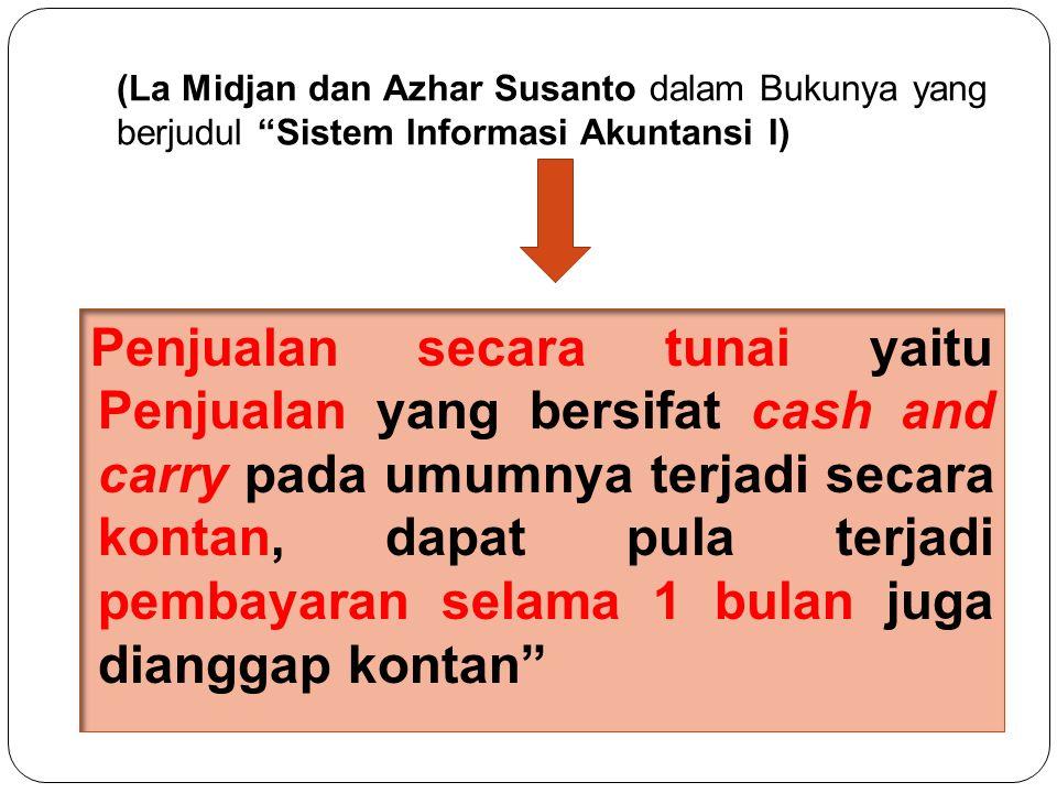 (La Midjan dan Azhar Susanto dalam Bukunya yang berjudul Sistem Informasi Akuntansi I) Penjualan secara tunai yaitu Penjualan yang bersifat cash and carry pada umumnya terjadi secara kontan, dapat pula terjadi pembayaran selama 1 bulan juga dianggap kontan