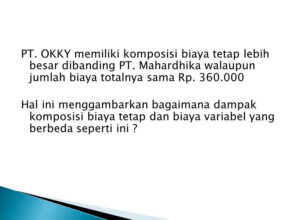 PT. OKKY memiliki komposisi biaya tetap lebih besar dibanding PT. Mahardhika walaupun jumlah biaya totalnya sama Rp. 360.000 Hal ini menggambarkan bag