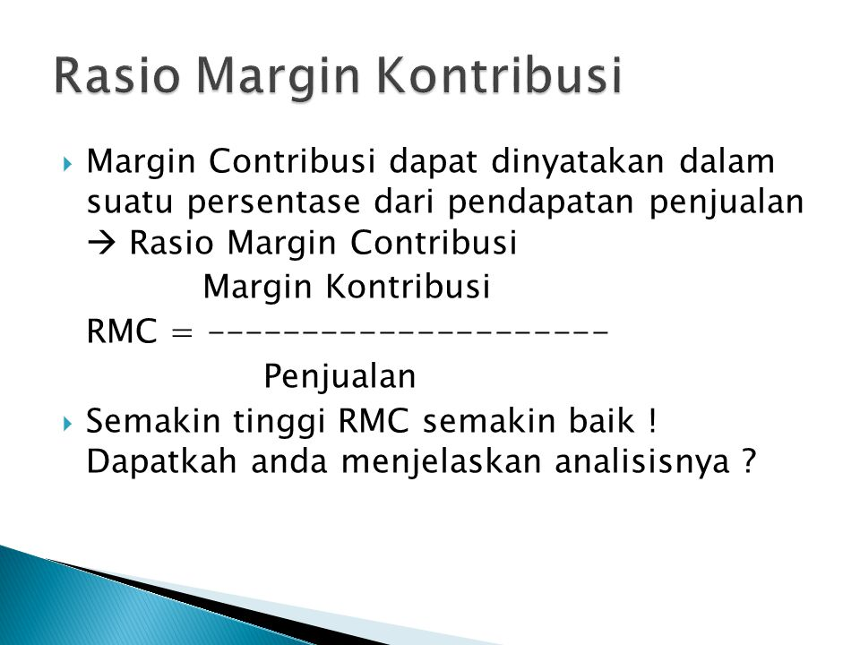  Margin Contribusi dapat dinyatakan dalam suatu persentase dari pendapatan penjualan  Rasio Margin Contribusi Margin Kontribusi RMC = --------------------- Penjualan  Semakin tinggi RMC semakin baik .